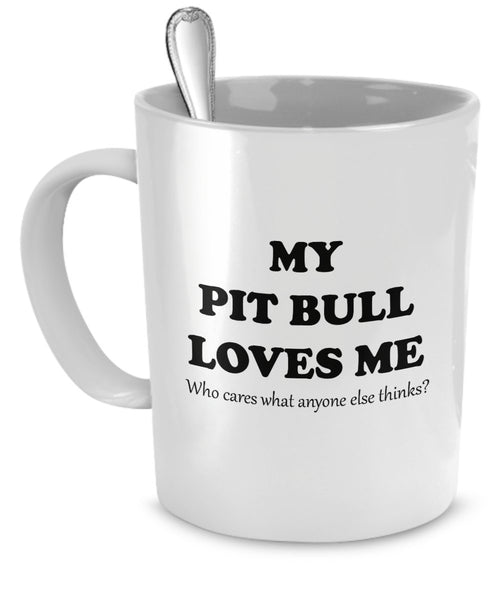 Pit Bull Mug - My Pit Bull Loves Me, Who Cares Anyone Else Thinks? - Pit Bull Gifts - Pit Bull Cup - Pit Bull Coffee Mug