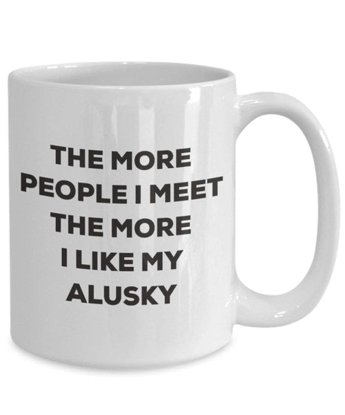 The More People I Meet the More I Like My Alusky Tasse – Funny Coffee Cup – Weihnachten Hund Lover niedlichen Gag Geschenke Idee