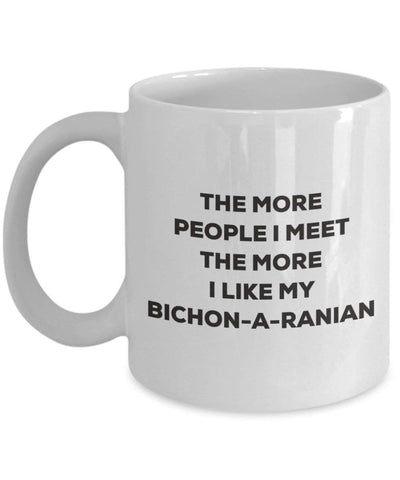 The more people I meet the more I like my Bichon-a-ranian Mug