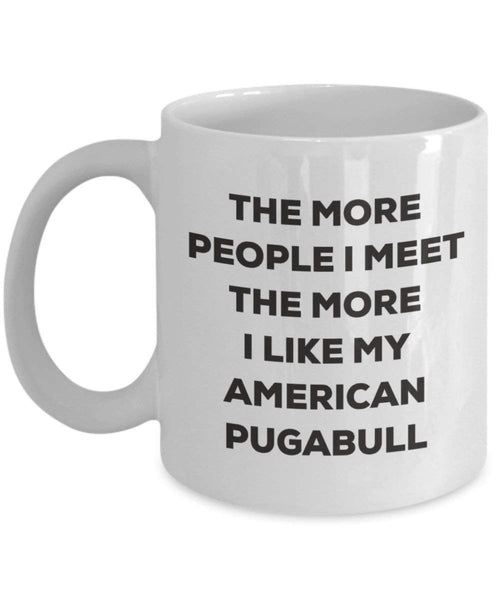 The more people I meet the more I like my American Pugabull Mug - Funny Coffee Cup - Christmas Dog Lover Cute Gag Gifts Idea (11oz)