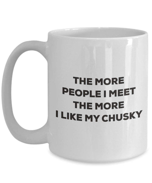 The more people I meet the more I like my Chusky Mug - Funny Coffee Cup - Christmas Dog Lover Cute Gag Gifts Idea