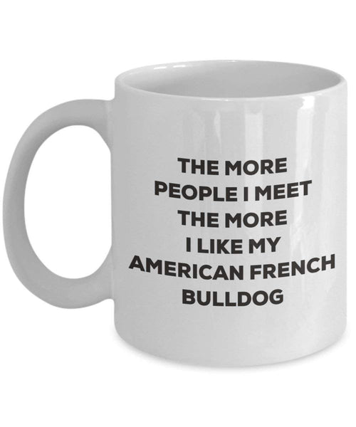 The more people I meet the more I like my American French Bulldog Mug - Funny Coffee Cup - Christmas Dog Lover Cute Gag Gifts Idea (11oz)
