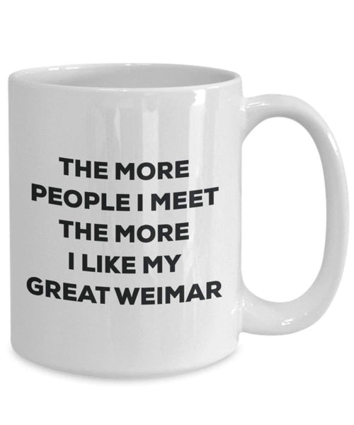 The more people I meet the more I like my Great Weimar Mug - Funny Coffee Cup - Christmas Dog Lover Cute Gag Gifts Idea