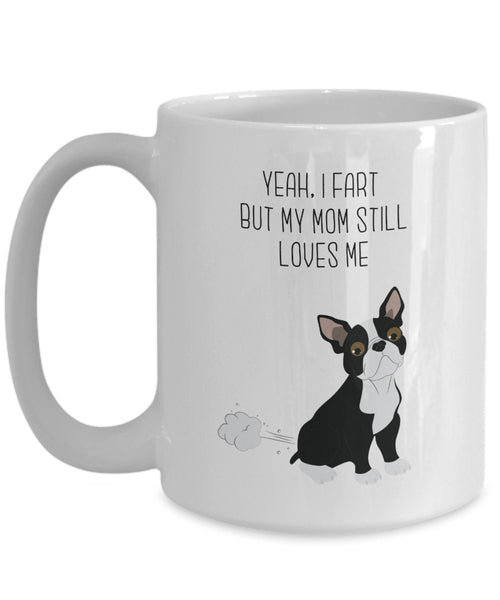 Boston Terrier Fart Mug - Yeah, I Fart But My Mom Still Loves Me- Funny Tea Hot Cocoa Coffee Cup - Novelty Birthday Christmas Gag Gifts Idea