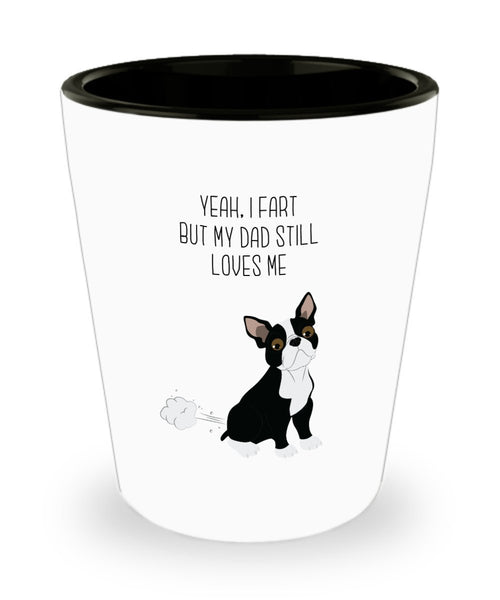 Boston Terrier Fart Shot Glasses - Yeah, I Fart But My Dad Still Loves Me - Novelty Birthday Christmas Gag Gifts Idea
