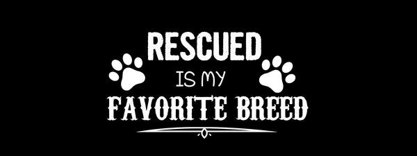 Rescued Is my favorite breed - Dogs Make Me Happy
