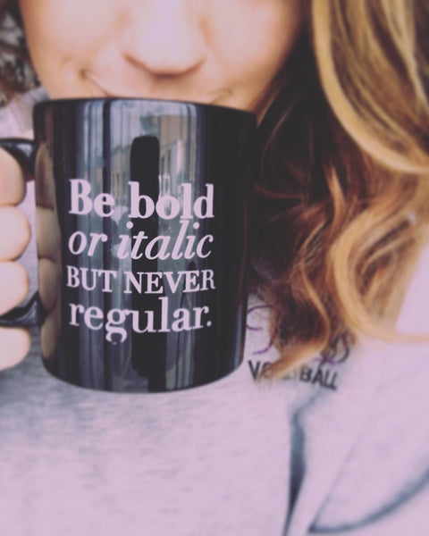 Custom Mug - Be Bold or Italic but never Regular