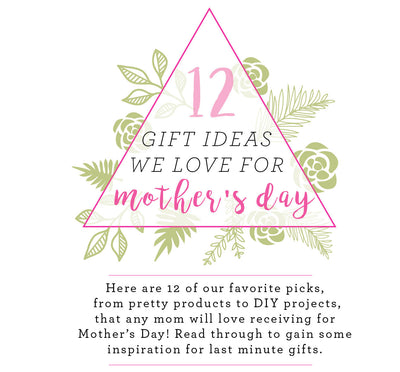 12 Mother's Day Gift Ideas We LOVE!