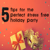 5 Tips for the Perfect Stress-Free Holiday Party