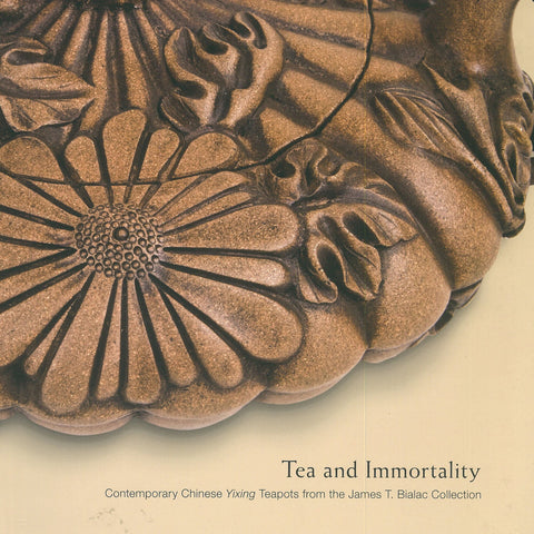 Tea and Immortality Contemporary Chinese Yixing Teapots from the James T Bialac Collection