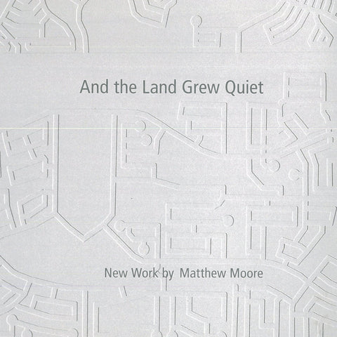 And the Land Grew Quiet New Work by Matthew Moore