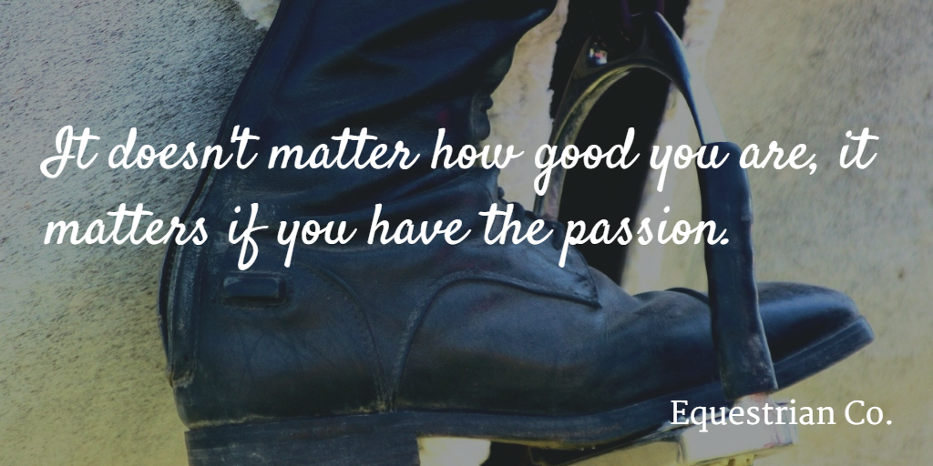 It doesn't matter how good you are, it matters if you have the passion.