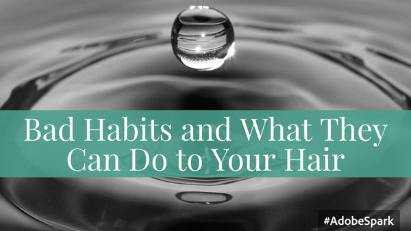 Bad Habits and What They Can Do to Your Hair