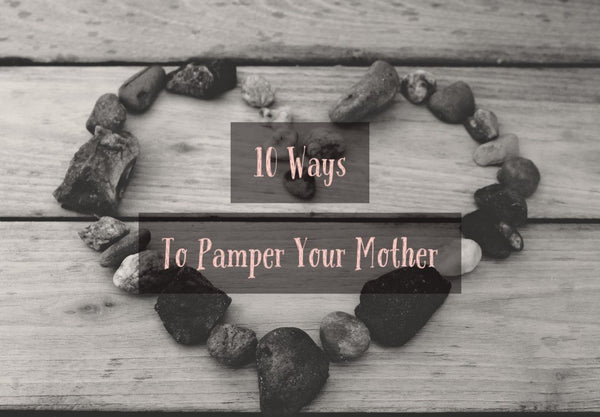 10 Ways to Pamper Your Mom this Mother's Day
