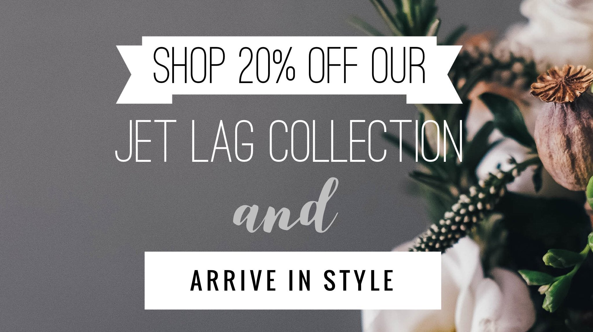 20% OFF OUR Jet Lag Collection
