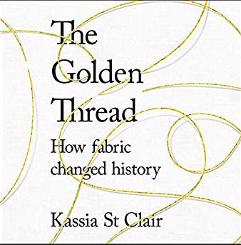 The Golden Thread.  How fabric changed history by Kassia St Clair