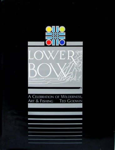 Lower Bow: A Celebration of Wilderness, Art and Fishing, Ted Godwin Book, 2001, (65 pages)