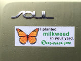 I planted milkweed in your yard. Bumper Sticker. - Seed-Balls.com  - 2