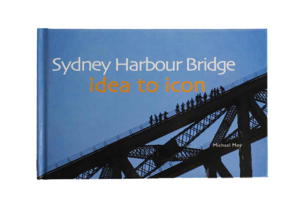 Sydney Harbour Bridge Idea to Icon Book