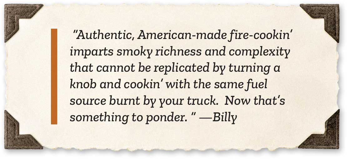 Authentic, American-made fire-cookin' imparts smoky richness and complexity that cannot be replicated by turning a knob and cookin' with the same fuel source burnt by your truck.  Now that's something to ponder. -Billy