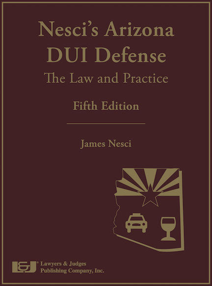 Nesci's Arizona DUI Defense: The Law & Practice, Fifth Edition with DVD - Lawyers & Judges Publishing Company, Inc.
