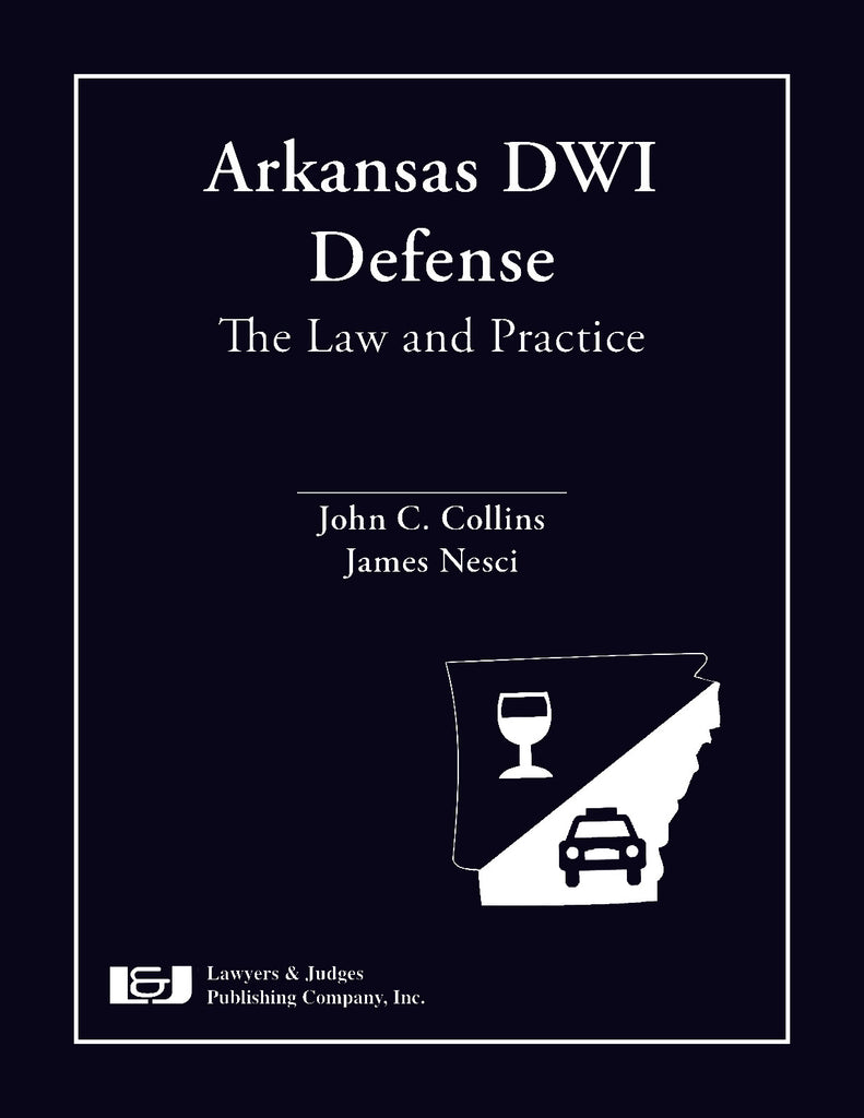 Arkansas DWI Defense: The Law and Practice - Lawyers & Judges Publishing Company, Inc.
