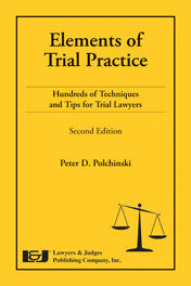 Elements of Trial Practice: Hundreds of Techniques and Tips for Trial Lawyers, Second Edition - Lawyers & Judges Publishing Company, Inc.
