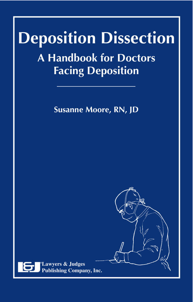 Deposition Dissection: A Handbook for Doctors Facing Deposition - Lawyers & Judges Publishing Company, Inc.