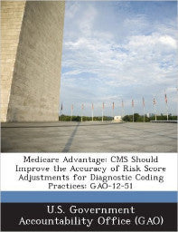 Medicare Advantage: CMS Should Improve the Accuracy of Risk Score Adjustments for Diagnostic Coding Practices: GAO-12-51