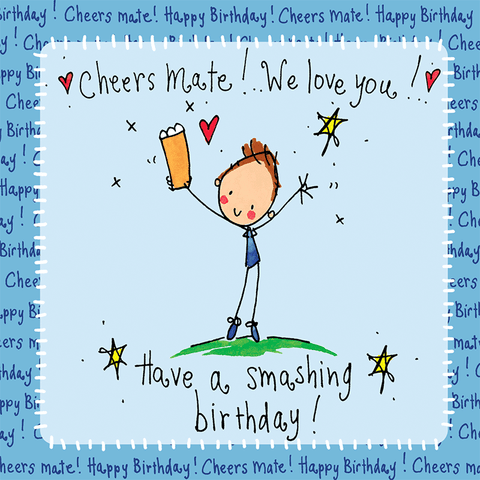 Cheers Mate! We love you! Have a smashing birthday!