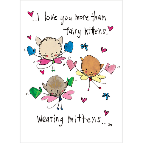 I love you more than fairy kittens..wearing mittens!