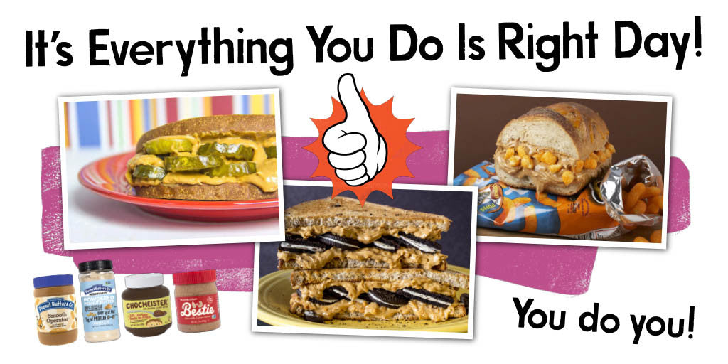 it's every thing you do is right day. You do you! Peanut Butter and Pickles sandwich. Peanut Butter and Cheetos sandwich. Peanut Butter and Oreos sandwich.
