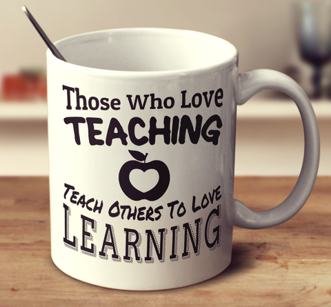 Those Who Love Teaching Teach Others To Love Learning