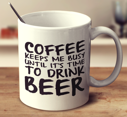 Coffee Keeps Me Busy Until It's Time To Drink Beer