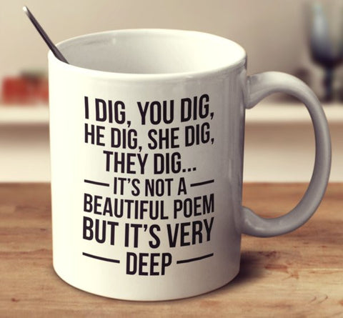 I Dig, You Dig, We Dig, He Dig, She Dig, They Dig...It's Not A Beautiful Poem But It's Very Deep.