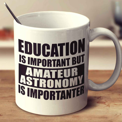 Education Is Important But Amateur Astronomy Is Importanter