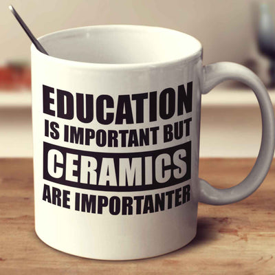 Education Is Important But Ceramics Are Importanter