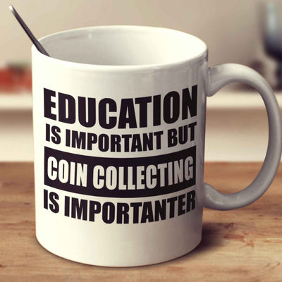 Education Is Important But Coin Collecting Is Importanter