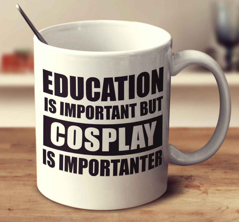 Education Is Important But Cosplay Is Importanter