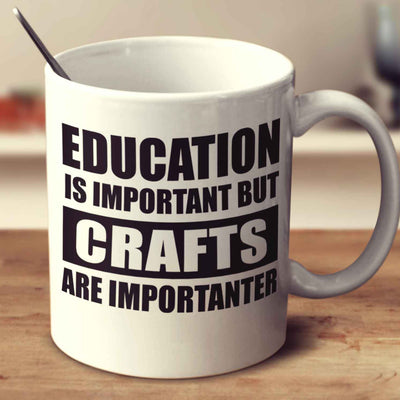 Education Is Important But Crafts Are Importanter