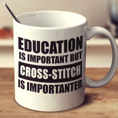 Education Is Important But Cross Stitch Is Importanter