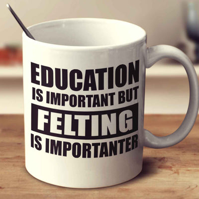 Education Is Important But Felting Is Importanter