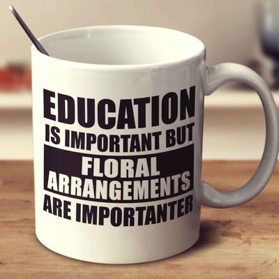 Education Is Important But Floral Arrangements Are Importanter