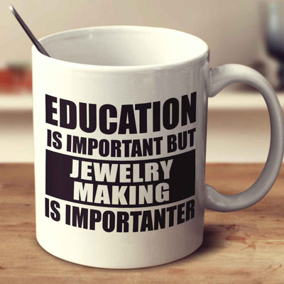 Education Is Important But Jewelry Making Is Importanter