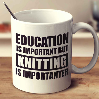 Education Is Important But Knitting Is Importanter