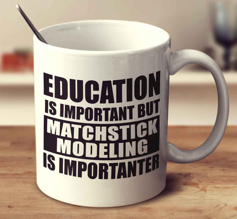 Education Is Important But Matchstick Modeling Is Importanter