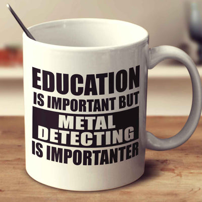 Education Is Important But Metal Detecting Is Importanter