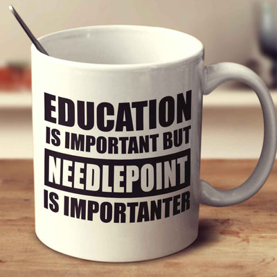 Education Is Important But Needlepoint Is Importanter