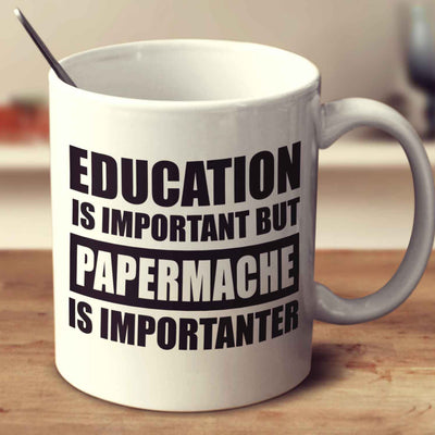 Education Is Important But Papermache Is Importanter