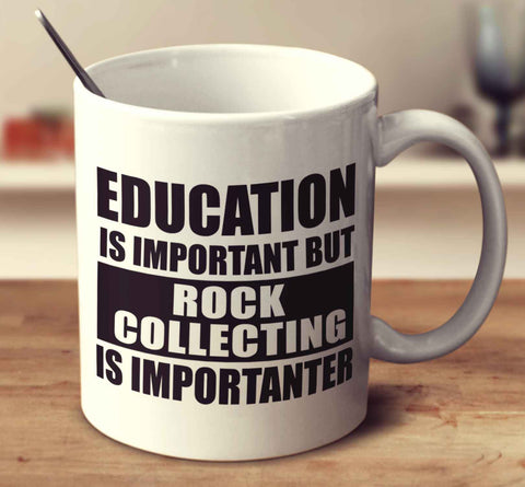 Education Is Important But Rock Collecting Is Importanter